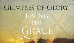 Glimpses of Glory, Living His Grace